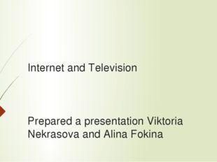 Internet and Television Prepared a presentation Viktoria Nekrasova and Alina