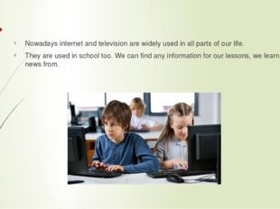 Nowadays internet and television are widely used in all parts of our life. T