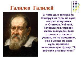 Галилео Галилей С помощью телескопа Обнаружил горы на луне, открыл 4спутника