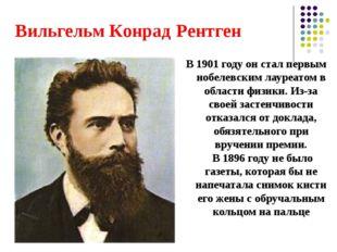 Вильгельм Конрад Рентген В 1901 году он стал первым нобелевским лауреатом в о