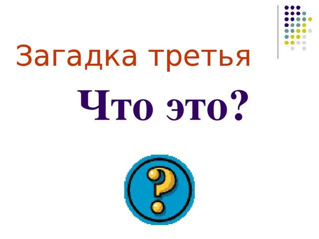 Загадка третья Что это?