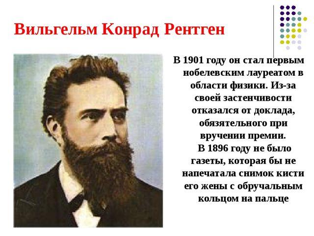 Вильгельм Конрад Рентген В 1901 году он стал первым нобелевским лауреатом в о...