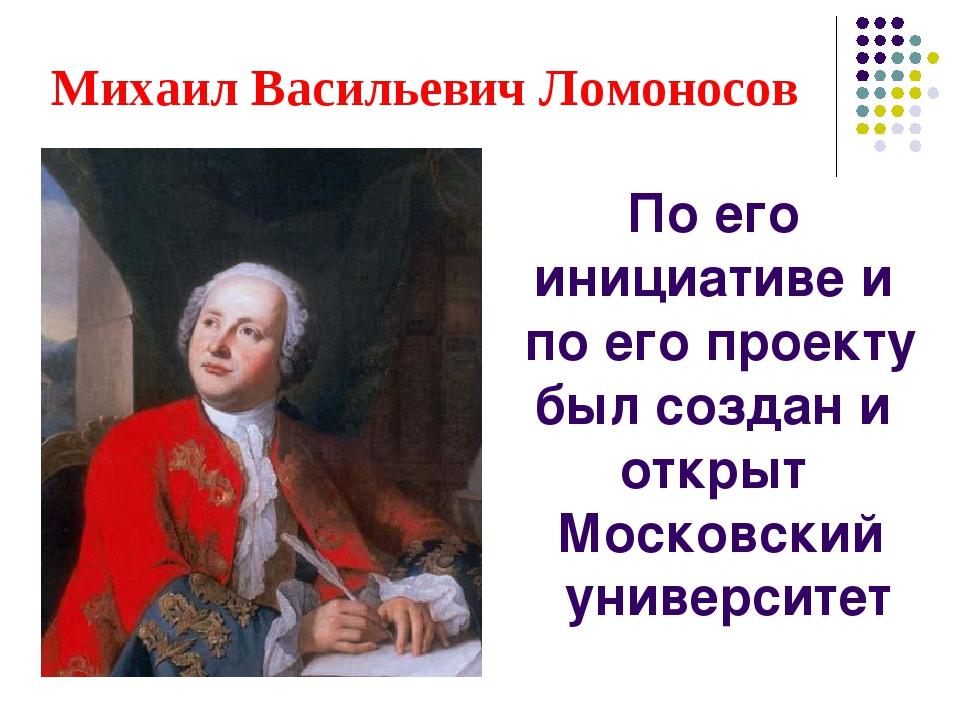 Михаил Васильевич Ломоносов По его инициативе и по его проекту был создан и о...