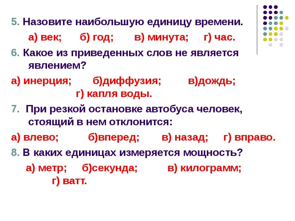 5. Назовите наибольшую единицу времени. а) век; б) год; в) минута; г) час. 6...