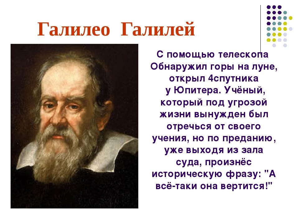 Галилео Галилей С помощью телескопа Обнаружил горы на луне, открыл 4спутника...