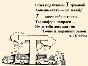 Стал под буквой Т трамвай: Хочешь ехать — не зевай,! Т — зовет тебя в такси.