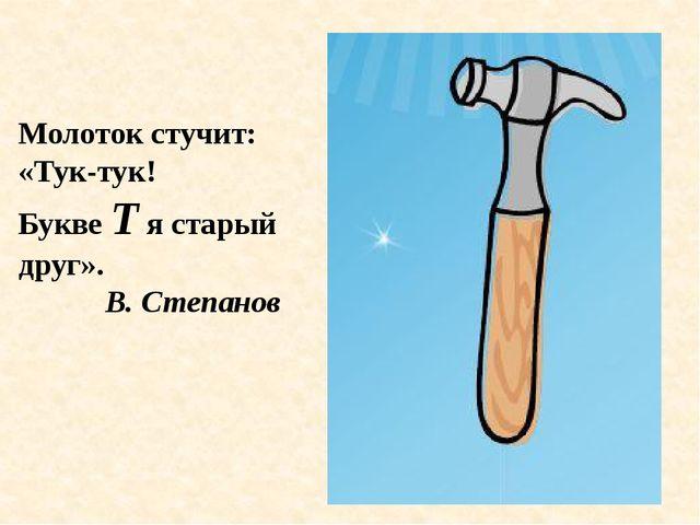 Молоток стучит: «Тук-тук! Букве Т я старый друг». В. Степанов