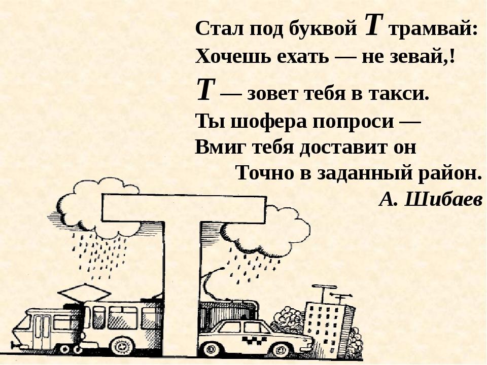 Стал под буквой Т трамвай: Хочешь ехать — не зевай,! Т — зовет тебя в такси....