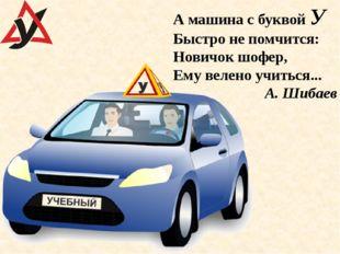 А машина с буквой У Быстро не помчится: Новичок шофер, Ему велено учиться...