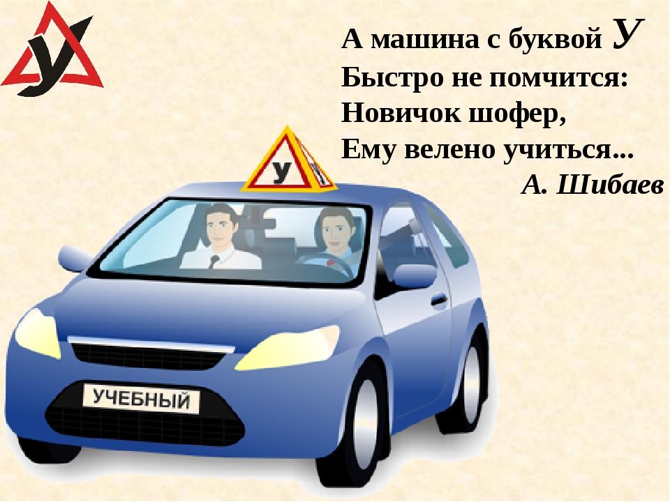 А машина с буквой У Быстро не помчится: Новичок шофер, Ему велено учиться......