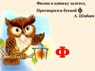 Филин в книжку залетел, Притворился буквой ф. А. Шибаев
