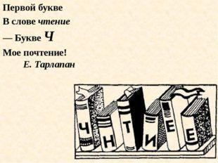 Первой букве В слове чтение — Букве Ч Мое почтение! Е. Тарлапан
