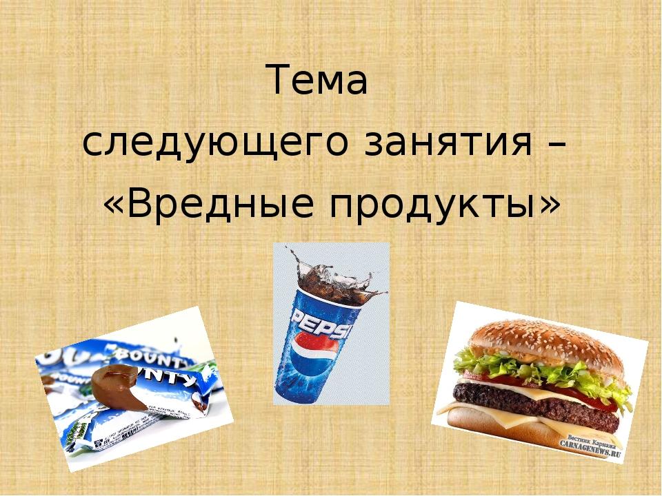 Тема следующего занятия – «Вредные продукты»
