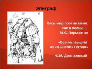 Эпиграф Весь мир против меня: Как я велик!… М.Ю.Лермонтов «Все мы вышли из «Ш