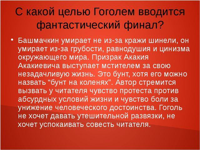 С какой целью Гоголем вводится фантастический финал? Башмачкин умирает не из-...