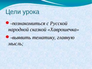 Цели урока -познакомиться с Русской народной сказкой «Хаврошечка» -выявить те