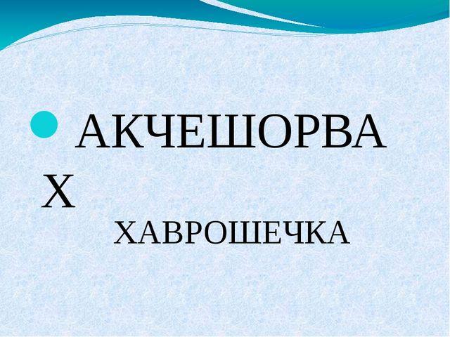 АКЧЕШОРВАХ ХАВРОШЕЧКА