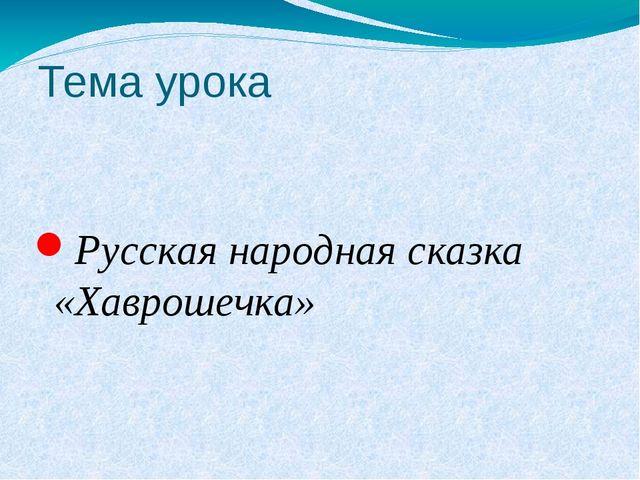 Тема урока Русская народная сказка «Хаврошечка»