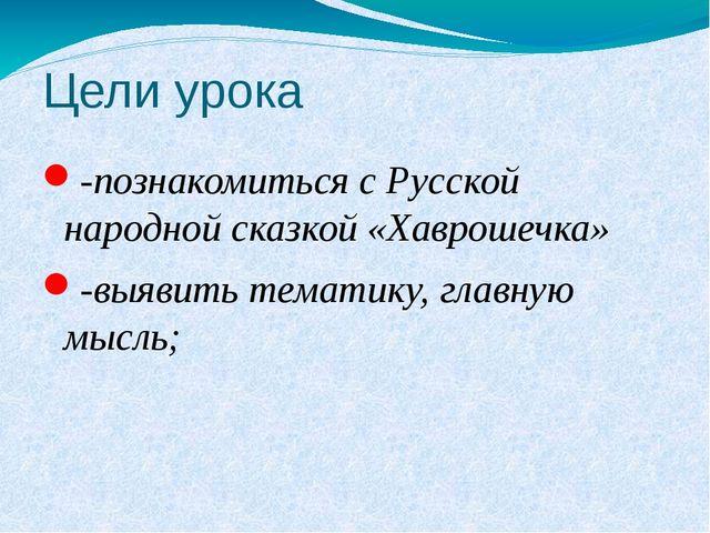 Цели урока -познакомиться с Русской народной сказкой «Хаврошечка» -выявить те...