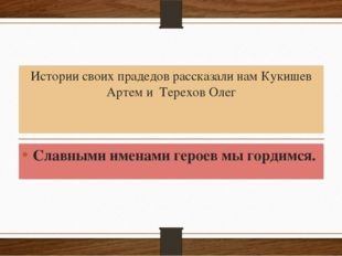 Истории своих прадедов рассказали нам Кукишев Артем и Терехов Олег Славными и