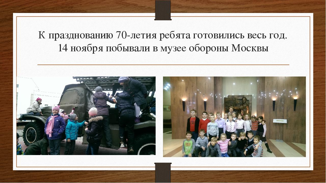 К празднованию 70-летия ребята готовились весь год. 14 ноября побывали в музе...