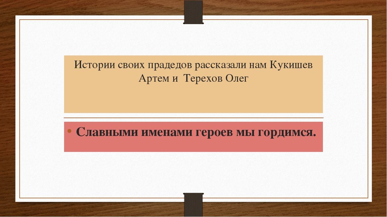 Истории своих прадедов рассказали нам Кукишев Артем и Терехов Олег Славными и...