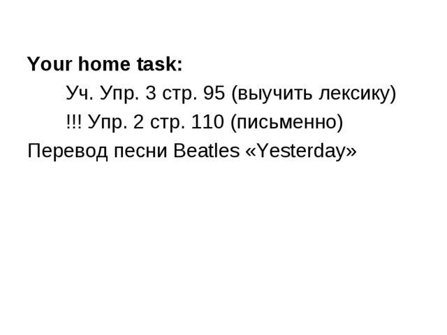 Your home task: Уч. Упр. 3 стр. 95 (выучить лексику) !!! Упр. 2 стр. 110 (пи...