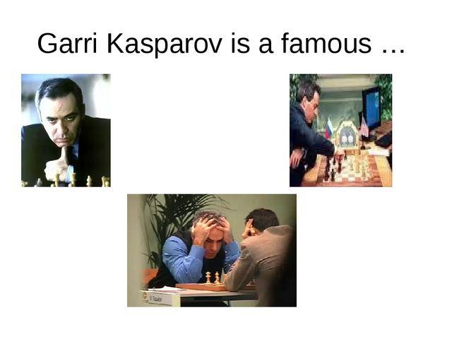 Garri Kasparov is a famous …