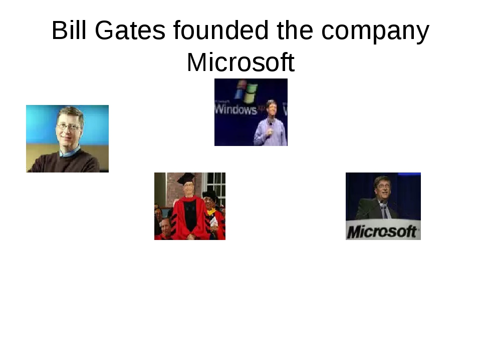 Bill Gates founded the company Microsoft