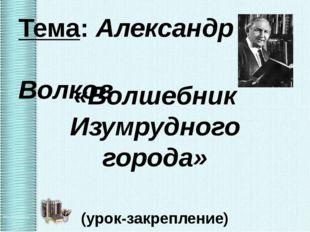 Тема: Александр Волков «Волшебник Изумрудного города» (урок-закрепление)