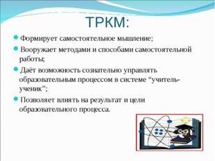 ТРКМ: Формирует самостоятельное мышление; Вооружает методами и способами само