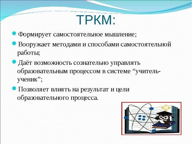 ТРКМ: Формирует самостоятельное мышление; Вооружает методами и способами само...