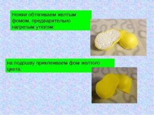 Ножки обтягиваем желтым фомом, предварительно нагретым утюгом: на подошву при
