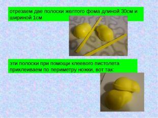 отрезаем две полоски желтого фома длиной 30см и шириной 1см эти полоски при п