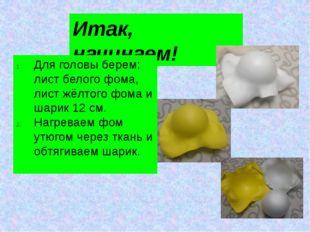 Итак, начинаем! Для головы берем: лист белого фома, лист жёлтого фома и шарик