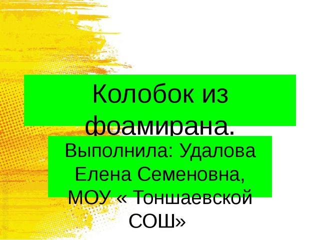 Колобок из фоамирана. Выполнила: Удалова Елена Семеновна, МОУ « Тоншаевской С...