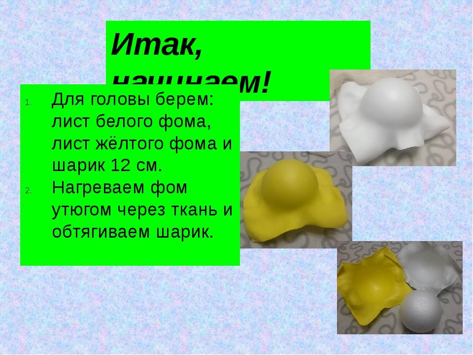 Итак, начинаем! Для головы берем: лист белого фома, лист жёлтого фома и шарик...