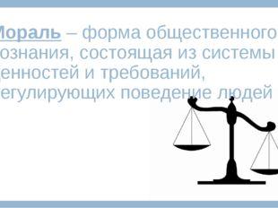 Мораль – форма общественного сознания, состоящая из системы ценностей и требо