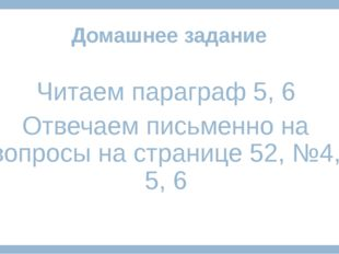 Домашнее задание Читаем параграф 5, 6 Отвечаем письменно на вопросы на страни