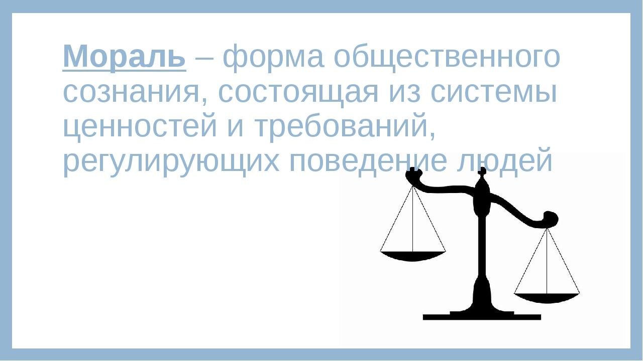 Мораль – форма общественного сознания, состоящая из системы ценностей и требо...
