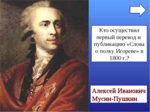 Кто осуществил первый перевод и публикацию «Слова о полку Игореве» в 1800 г.?