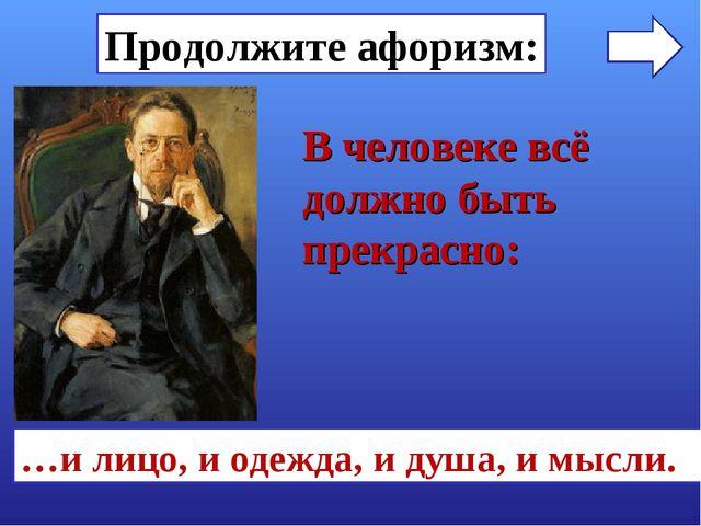 Продолжите афоризм: …и лицо, и одежда, и душа, и мысли. В человеке всё должно...