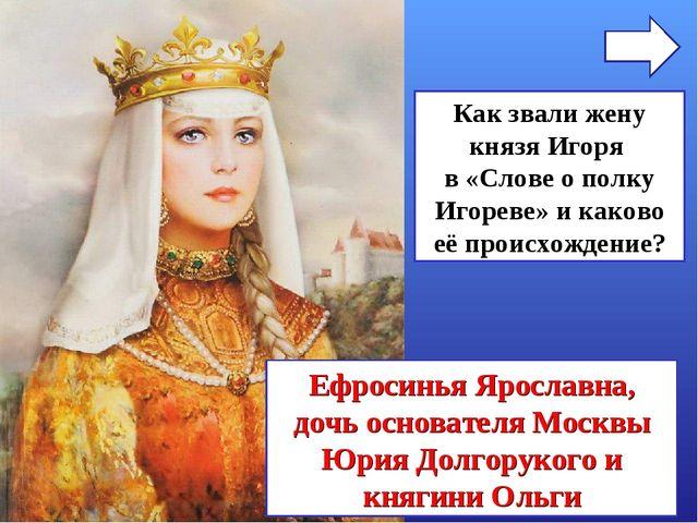 Как звали жену князя Игоря в «Слове о полку Игореве» и каково её происхождени...