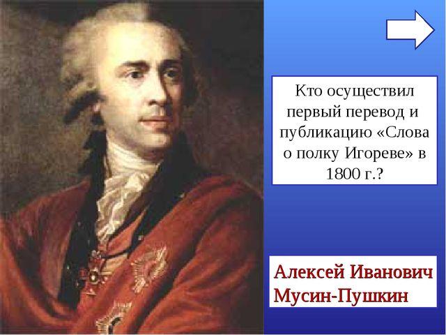 Кто осуществил первый перевод и публикацию «Слова о полку Игореве» в 1800 г.?...