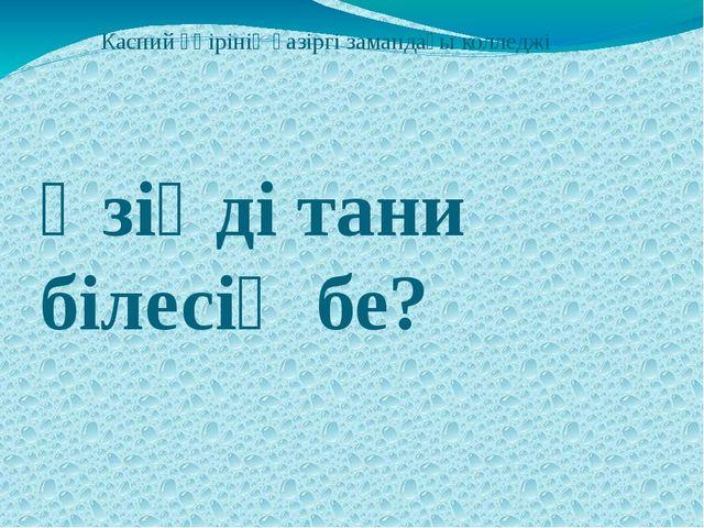 Каспий өңірінің қазіргі замандағы колледжі Өзіңді тани білесің бе?