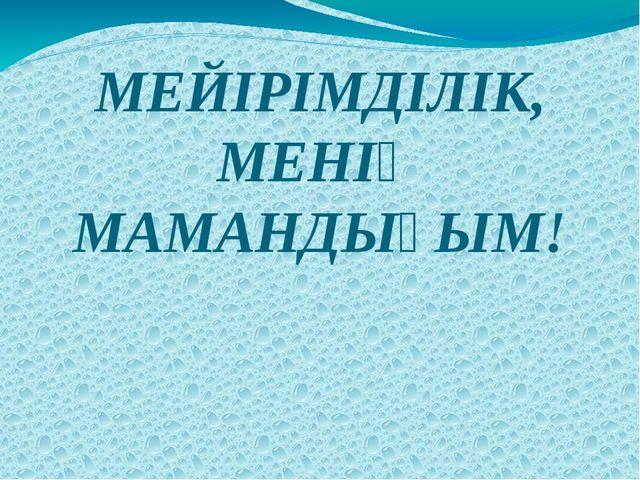 МЕЙІРІМДІЛІК, МЕНІҢ МАМАНДЫҒЫМ!