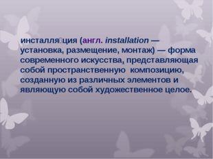 инсталля́ция(англ.installation— установка, размещение, монтаж)— форма сов