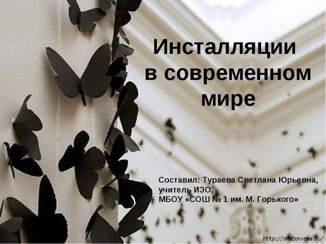 Инсталляции в современном мире Составил: Тураева Светлана Юрьевна, учитель ИЗ...