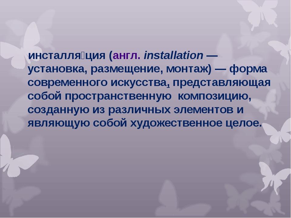 инсталля́ция(англ.installation— установка, размещение, монтаж)— форма сов...