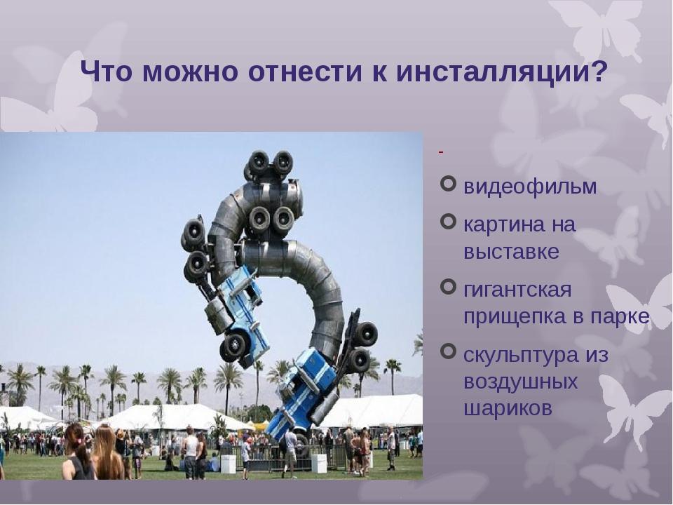 Что можно отнести к инсталляции? - видеофильм картина на выставке гигантская...